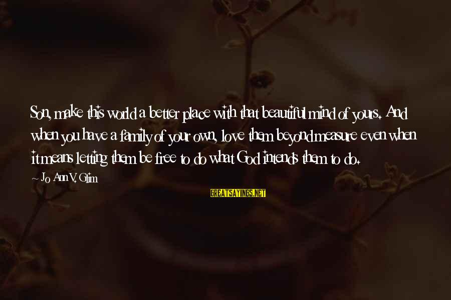 Love Means Family Sayings By Jo Ann V. Glim: Son, make this world a better place with that beautiful mind of yours. And when