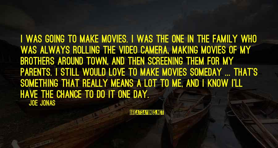 Love Means Family Sayings By Joe Jonas: I was going to make movies. I was the one in the family who was