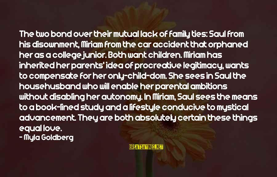 Love Means Family Sayings By Myla Goldberg: The two bond over their mutual lack of family ties: Saul from his disownment, Miriam