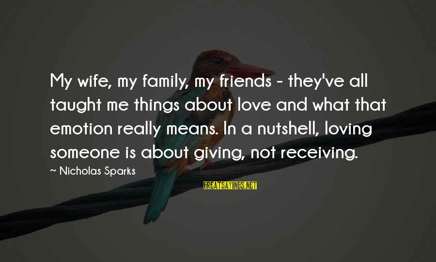 Love Means Family Sayings By Nicholas Sparks: My wife, my family, my friends - they've all taught me things about love and