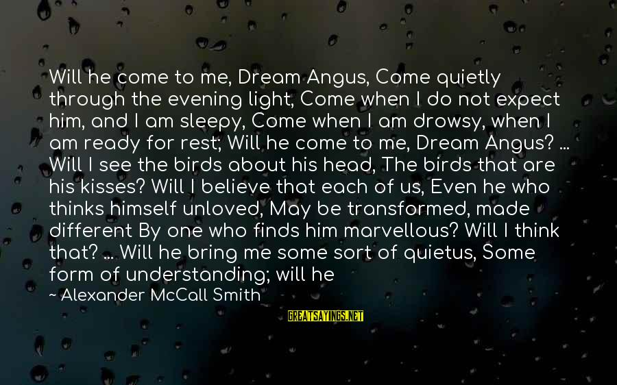 Love Mind And Heart Sayings By Alexander McCall Smith: Will he come to me, Dream Angus, Come quietly through the evening light, Come when