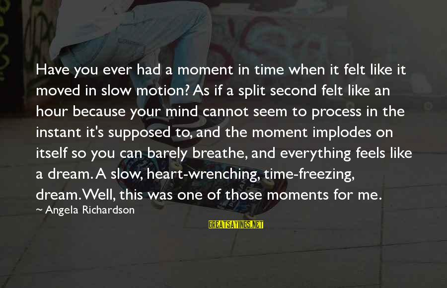 Love Mind And Heart Sayings By Angela Richardson: Have you ever had a moment in time when it felt like it moved in