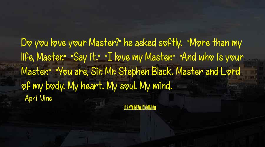 """Love Mind And Heart Sayings By April Vine: Do you love your Master?"""" he asked softly. """"More than my life, Master."""" """"Say it."""""""
