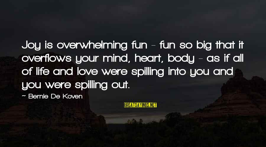 Love Mind And Heart Sayings By Bernie De Koven: Joy is overwhelming fun - fun so big that it overflows your mind, heart, body