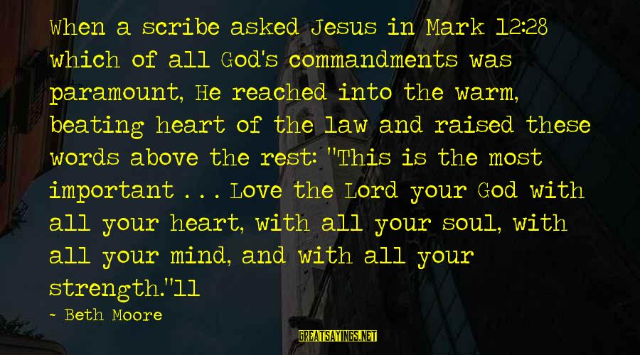 Love Mind And Heart Sayings By Beth Moore: When a scribe asked Jesus in Mark 12:28 which of all God's commandments was paramount,