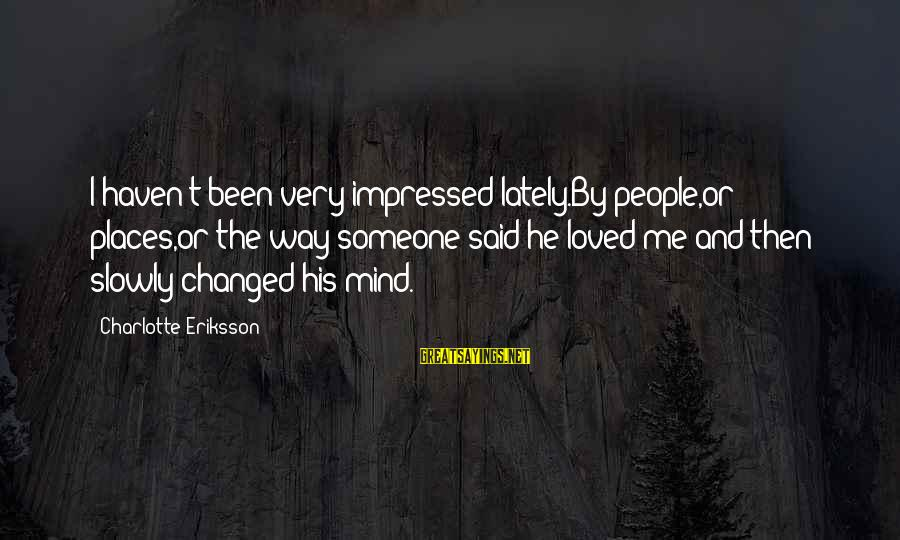 Love Mind And Heart Sayings By Charlotte Eriksson: I haven't been very impressed lately.By people,or places,or the way someone said he loved me