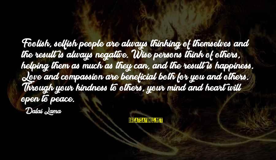 Love Mind And Heart Sayings By Dalai Lama: Foolish, selfish people are always thinking of themselves and the result is always negative. Wise