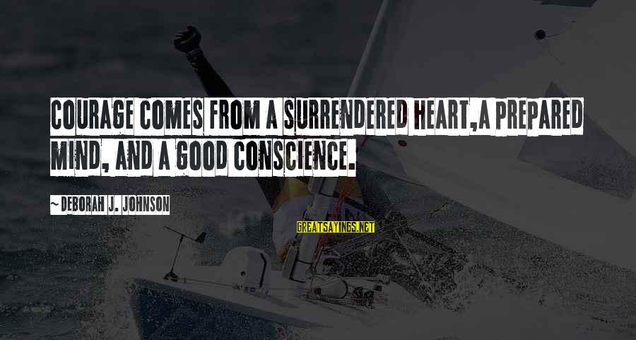 Love Mind And Heart Sayings By Deborah J. Johnson: Courage comes from a surrendered heart,a prepared mind, and a good conscience.