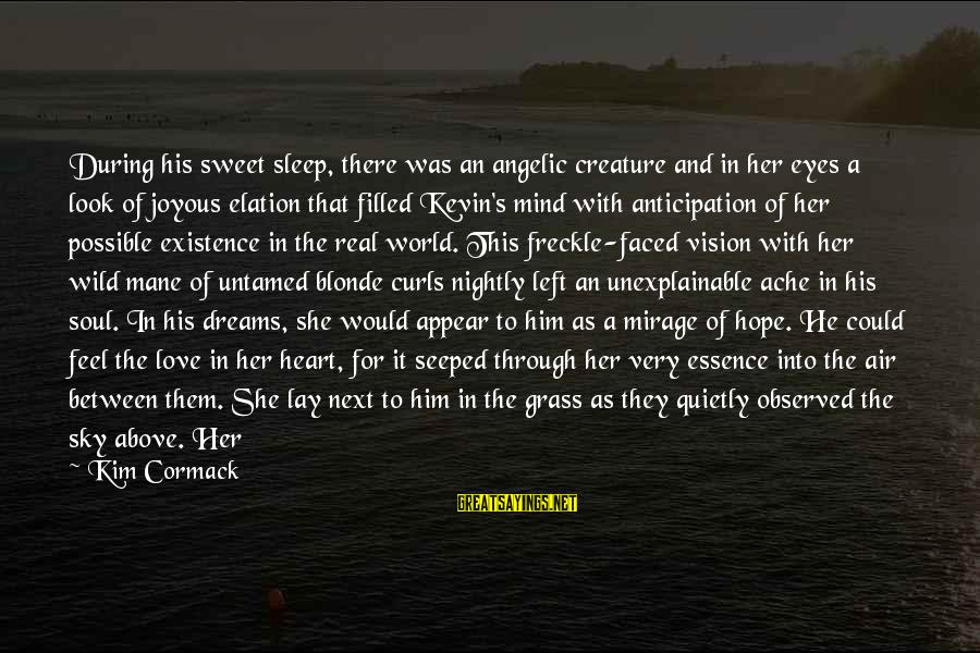 Love Mind And Heart Sayings By Kim Cormack: During his sweet sleep, there was an angelic creature and in her eyes a look