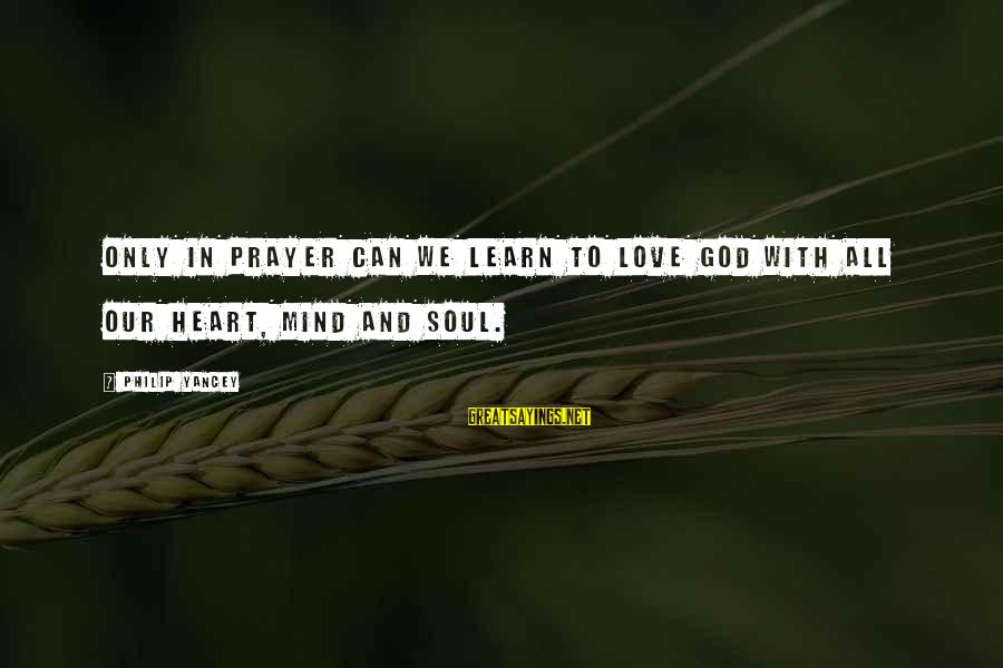 Love Mind And Heart Sayings By Philip Yancey: Only in prayer can we learn to love God with all our heart, mind and