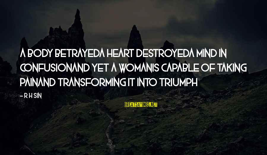 Love Mind And Heart Sayings By R H Sin: a body betrayeda heart destroyeda mind in confusionand yet a womanis capable of taking painand