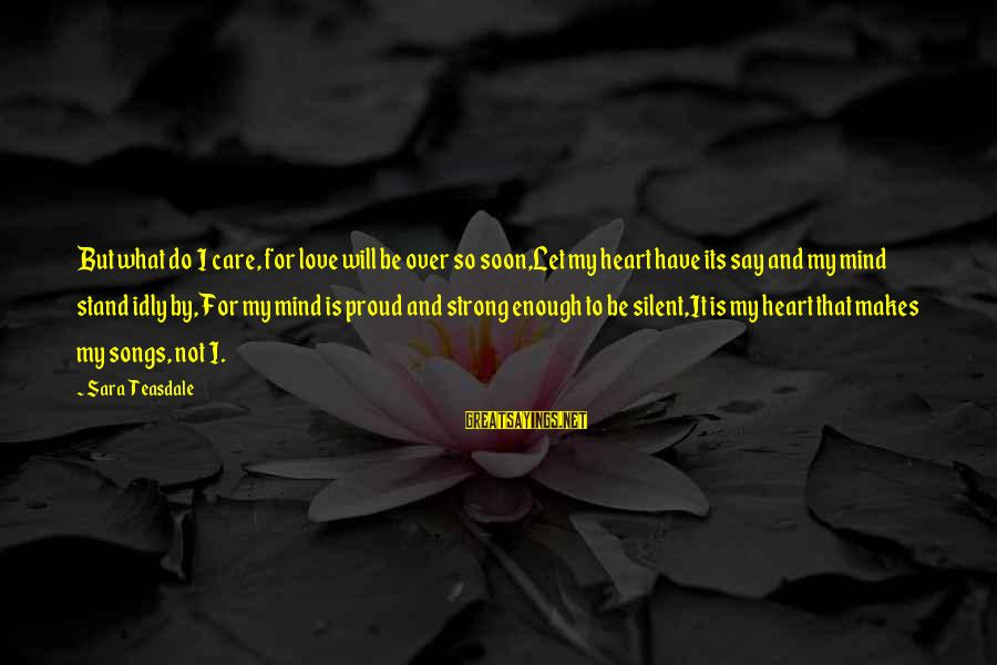 Love Mind And Heart Sayings By Sara Teasdale: But what do I care, for love will be over so soon,Let my heart have
