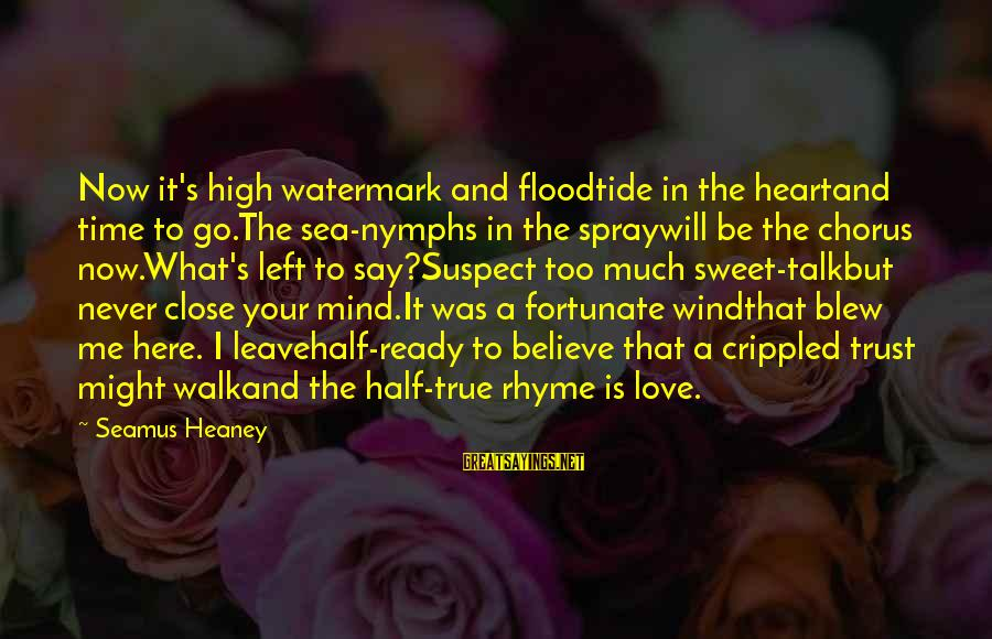 Love Mind And Heart Sayings By Seamus Heaney: Now it's high watermark and floodtide in the heartand time to go.The sea-nymphs in the