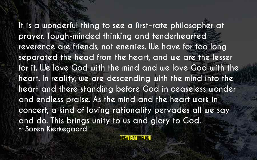 Love Mind And Heart Sayings By Soren Kierkegaard: It is a wonderful thing to see a first-rate philosopher at prayer. Tough-minded thinking and