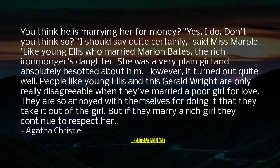 Love Miss Him Sayings By Agatha Christie: You think he is marrying her for money?''Yes, I do. Don't you think so?''I should