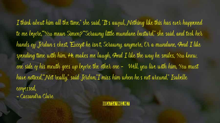 "Love Miss Him Sayings By Cassandra Clare: I think about him all the time,"" she said. ""It's awful. Nothing like this has"