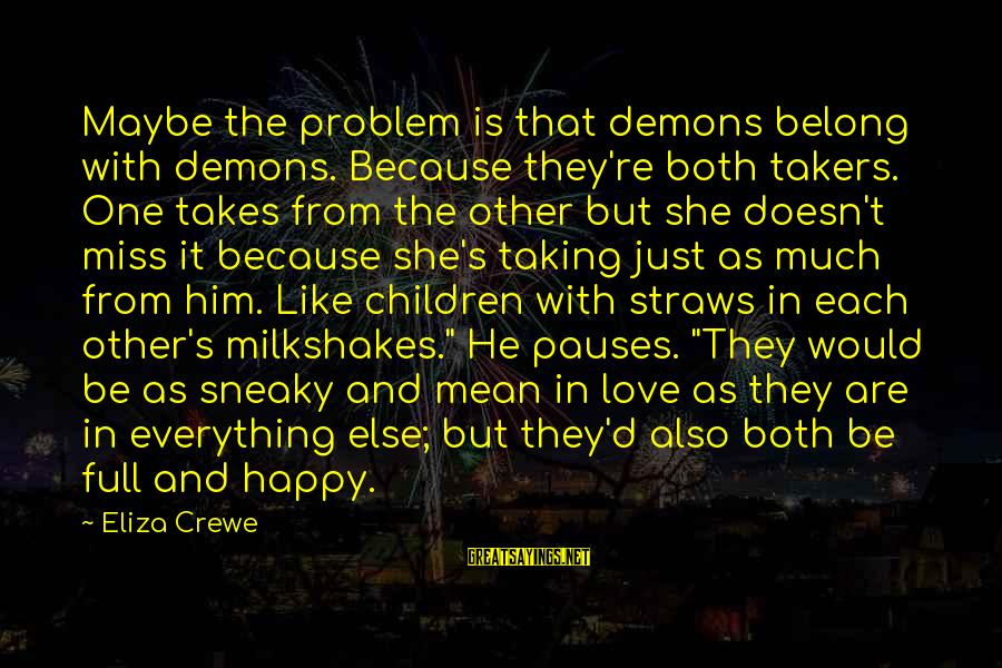 Love Miss Him Sayings By Eliza Crewe: Maybe the problem is that demons belong with demons. Because they're both takers. One takes