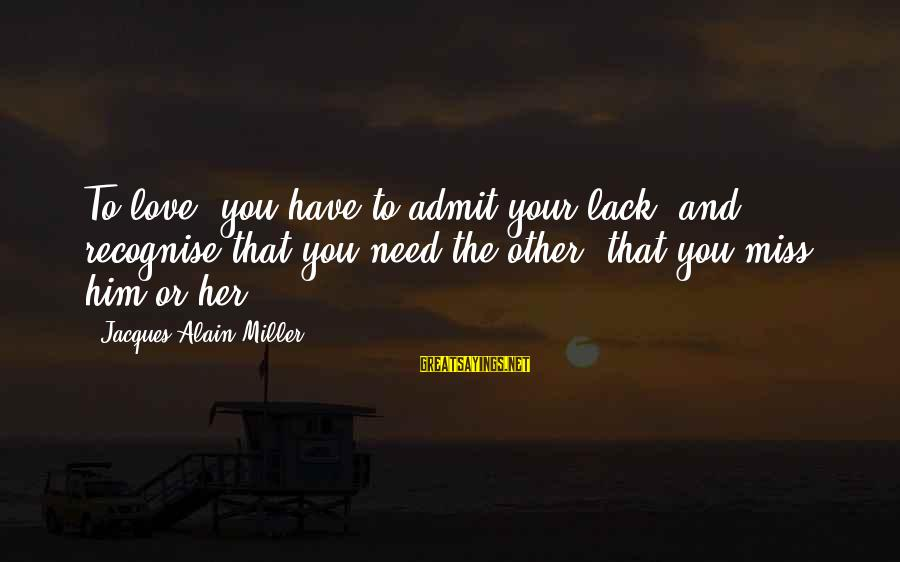 Love Miss Him Sayings By Jacques-Alain Miller: To love, you have to admit your lack, and recognise that you need the other,