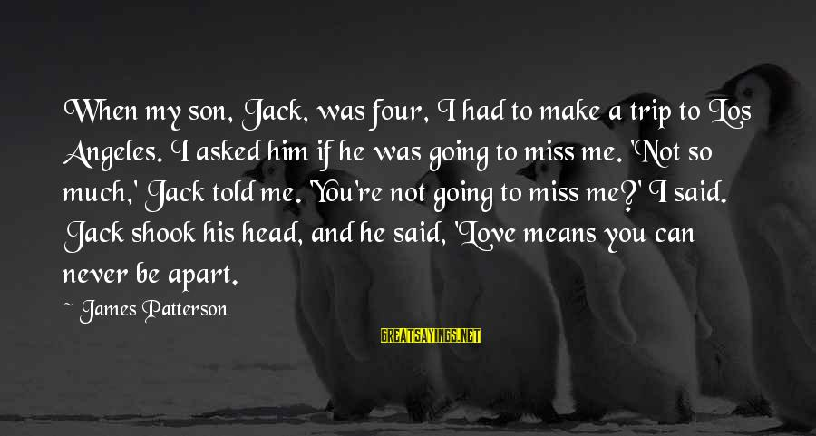Love Miss Him Sayings By James Patterson: When my son, Jack, was four, I had to make a trip to Los Angeles.