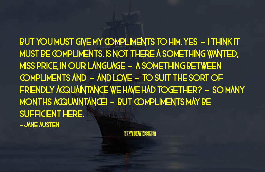 Love Miss Him Sayings By Jane Austen: But you must give my compliments to him. Yes - I think it must be