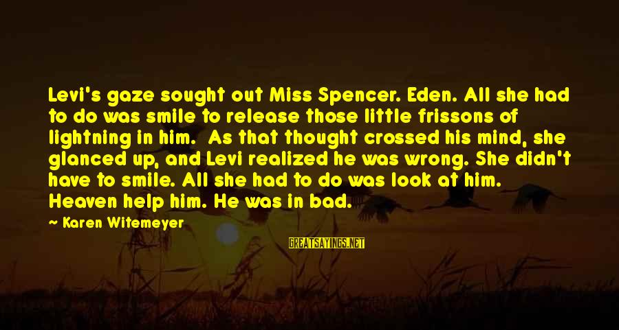 Love Miss Him Sayings By Karen Witemeyer: Levi's gaze sought out Miss Spencer. Eden. All she had to do was smile to