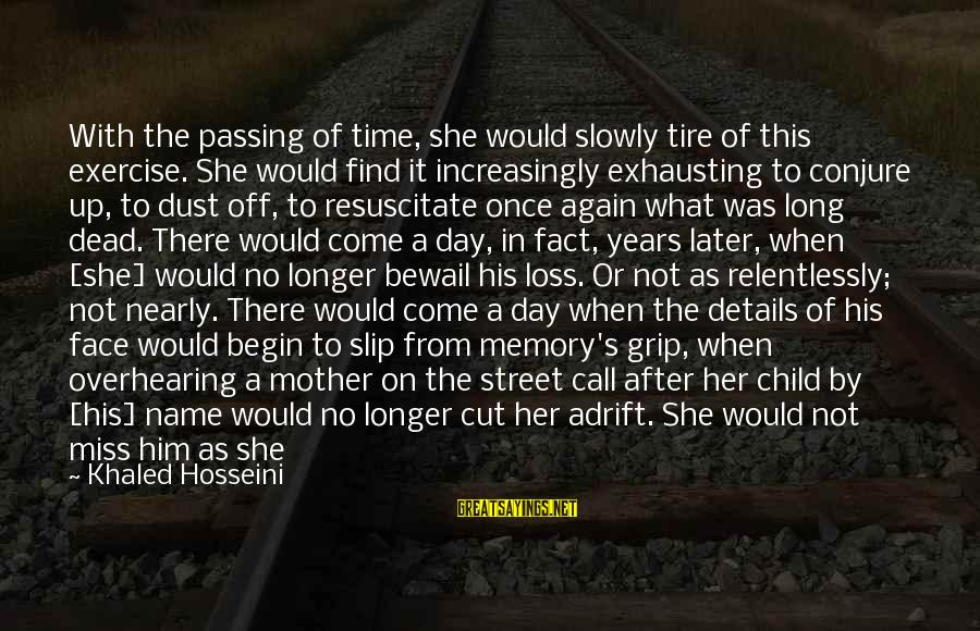 Love Miss Him Sayings By Khaled Hosseini: With the passing of time, she would slowly tire of this exercise. She would find