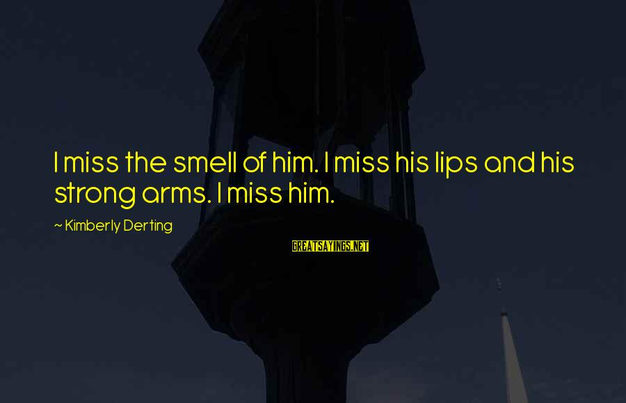 Love Miss Him Sayings By Kimberly Derting: I miss the smell of him. I miss his lips and his strong arms. I