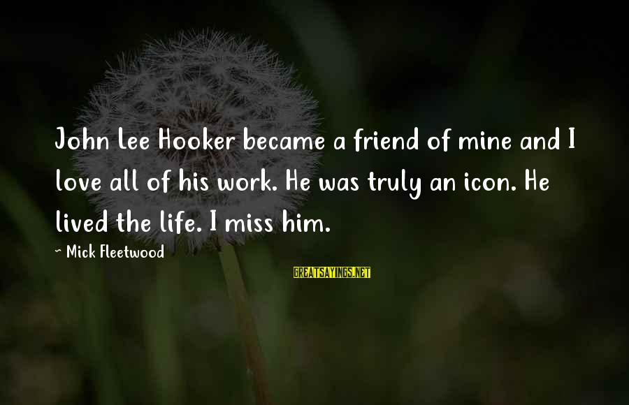 Love Miss Him Sayings By Mick Fleetwood: John Lee Hooker became a friend of mine and I love all of his work.
