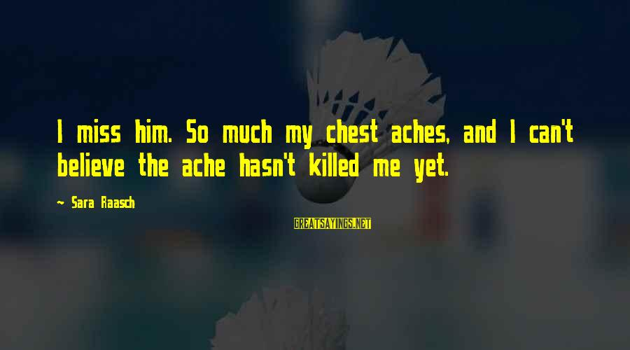 Love Miss Him Sayings By Sara Raasch: I miss him. So much my chest aches, and I can't believe the ache hasn't