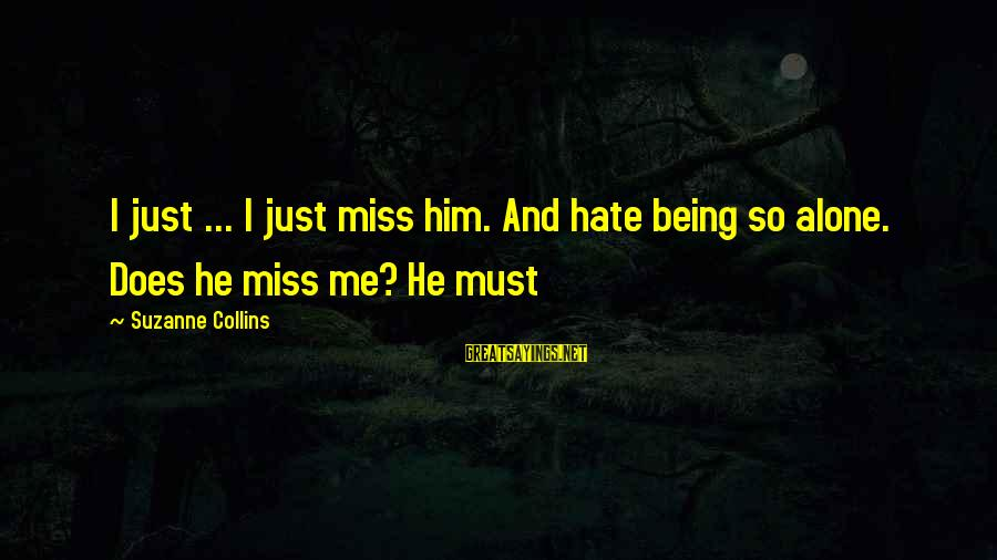 Love Miss Him Sayings By Suzanne Collins: I just ... I just miss him. And hate being so alone. Does he miss