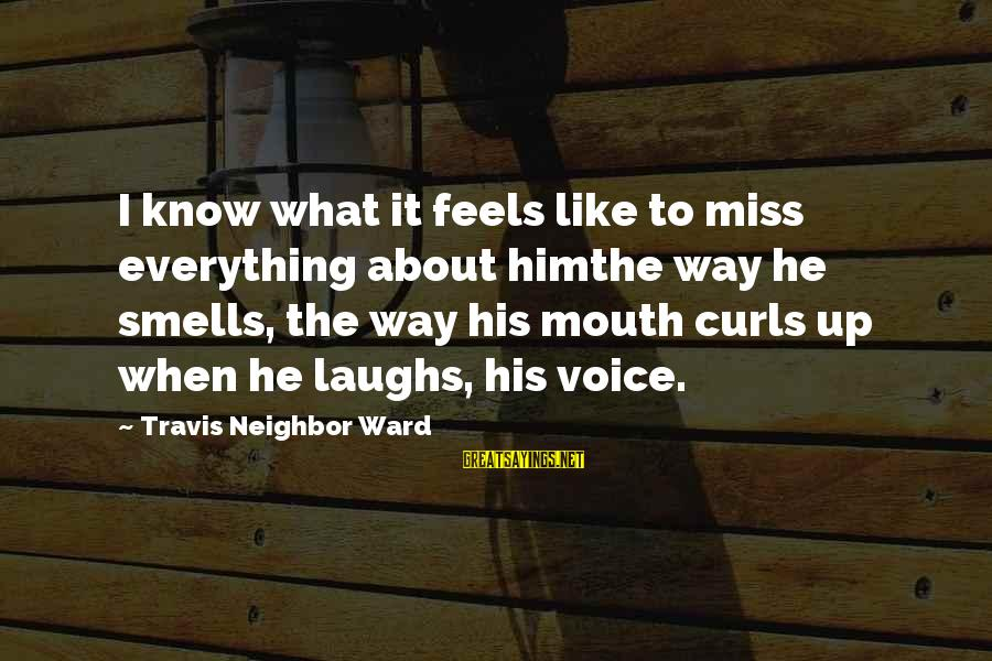 Love Miss Him Sayings By Travis Neighbor Ward: I know what it feels like to miss everything about himthe way he smells, the
