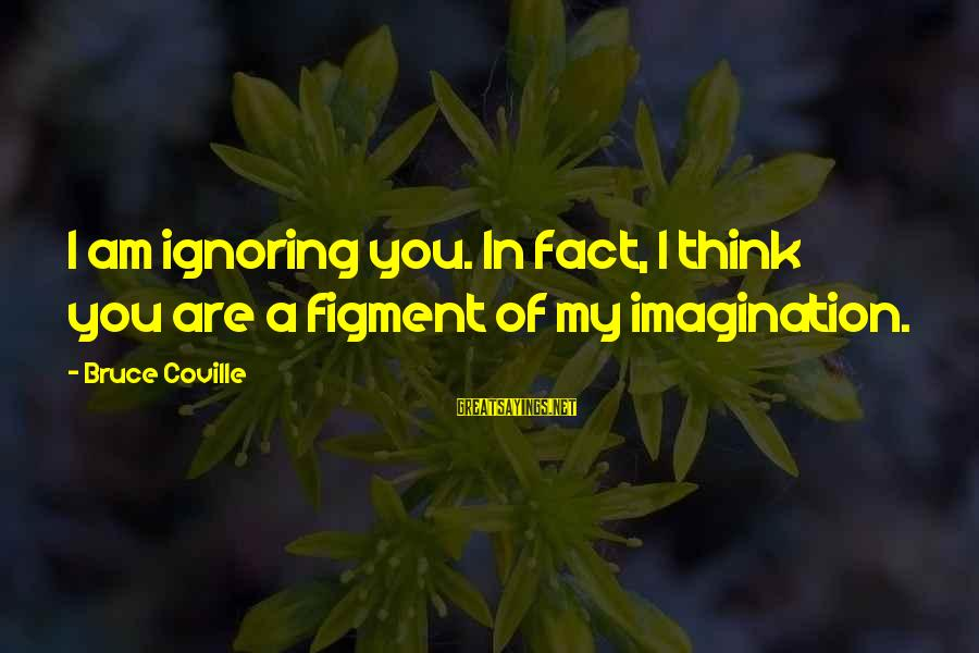 Love My Boyfriend Short Sayings By Bruce Coville: I am ignoring you. In fact, I think you are a figment of my imagination.