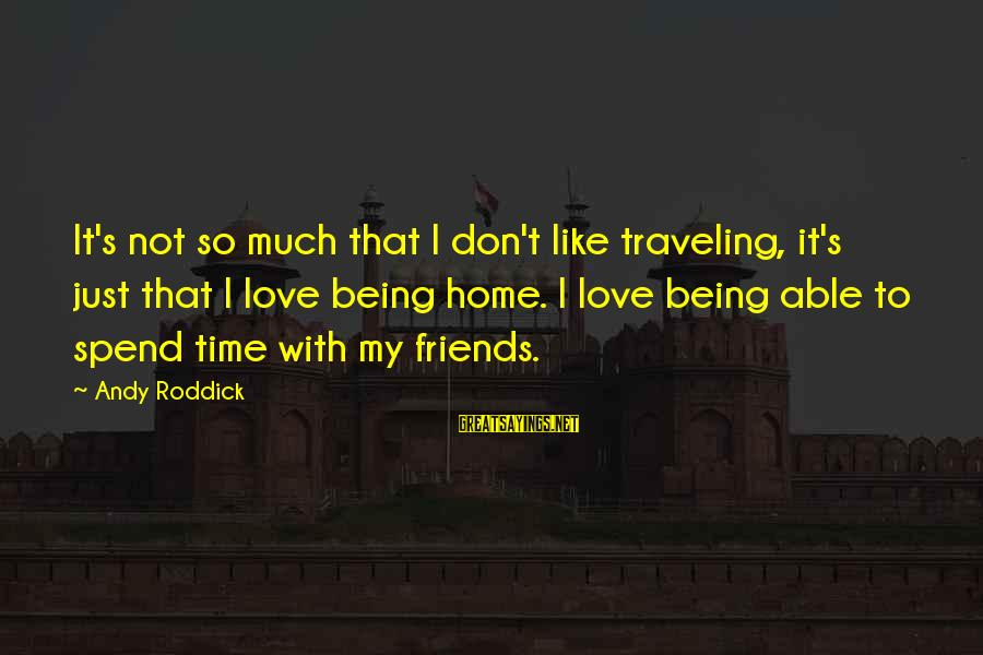 Love My Friends Sayings By Andy Roddick: It's not so much that I don't like traveling, it's just that I love being