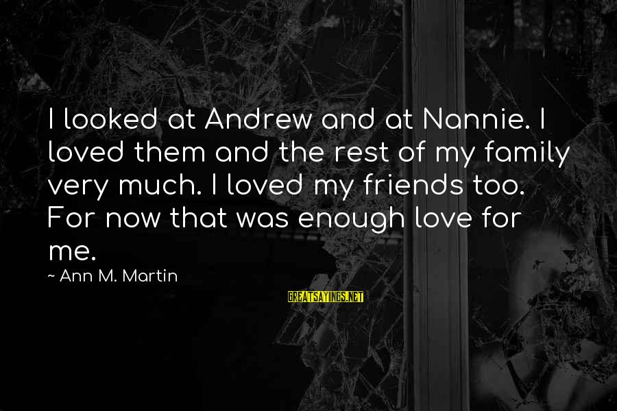 Love My Friends Sayings By Ann M. Martin: I looked at Andrew and at Nannie. I loved them and the rest of my