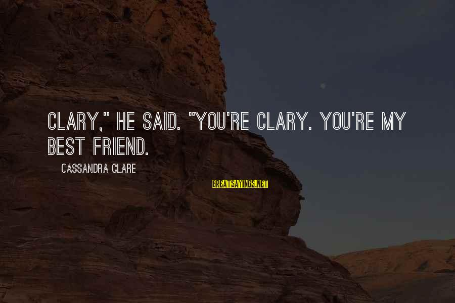 "Love My Friends Sayings By Cassandra Clare: Clary,"" he said. ""You're Clary. You're my best friend."
