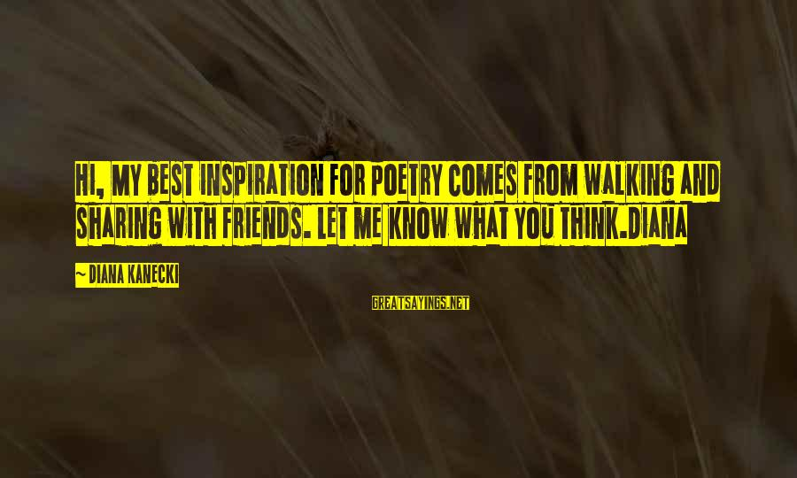 Love My Friends Sayings By Diana Kanecki: Hi, My best inspiration for poetry comes from walking and sharing with friends. Let me