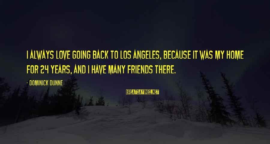 Love My Friends Sayings By Dominick Dunne: I always love going back to Los Angeles, because it was my home for 24