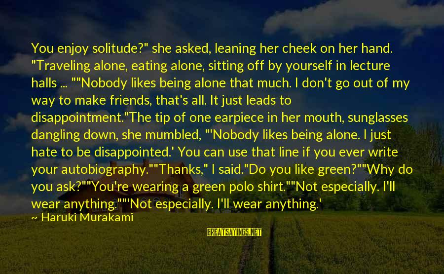 "Love My Friends Sayings By Haruki Murakami: You enjoy solitude?"" she asked, leaning her cheek on her hand. ""Traveling alone, eating alone,"