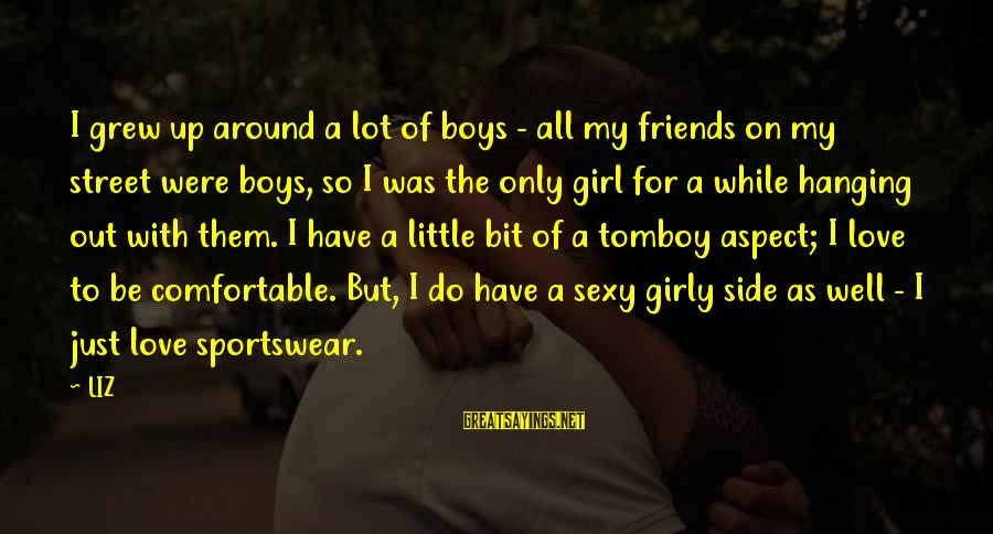 Love My Friends Sayings By LIZ: I grew up around a lot of boys - all my friends on my street