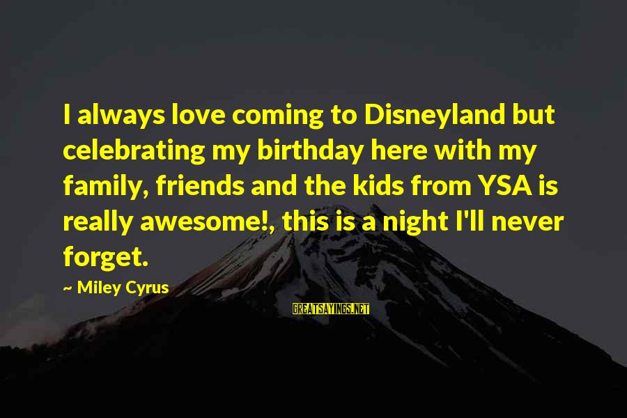Love My Friends Sayings By Miley Cyrus: I always love coming to Disneyland but celebrating my birthday here with my family, friends