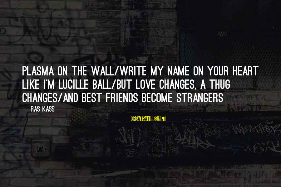 Love My Friends Sayings By Ras Kass: Plasma on the wall/Write my name on your heart like I'm Lucille Ball/But love changes,
