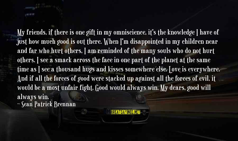 Love My Friends Sayings By Sean Patrick Brennan: My friends, if there is one gift in my omniscience, it's the knowledge I have
