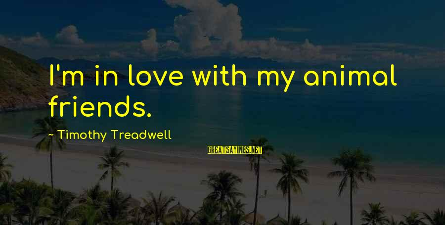 Love My Friends Sayings By Timothy Treadwell: I'm in love with my animal friends.