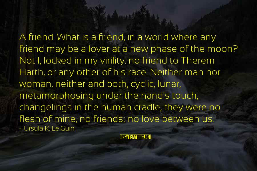 Love My Friends Sayings By Ursula K. Le Guin: A friend. What is a friend, in a world where any friend may be a