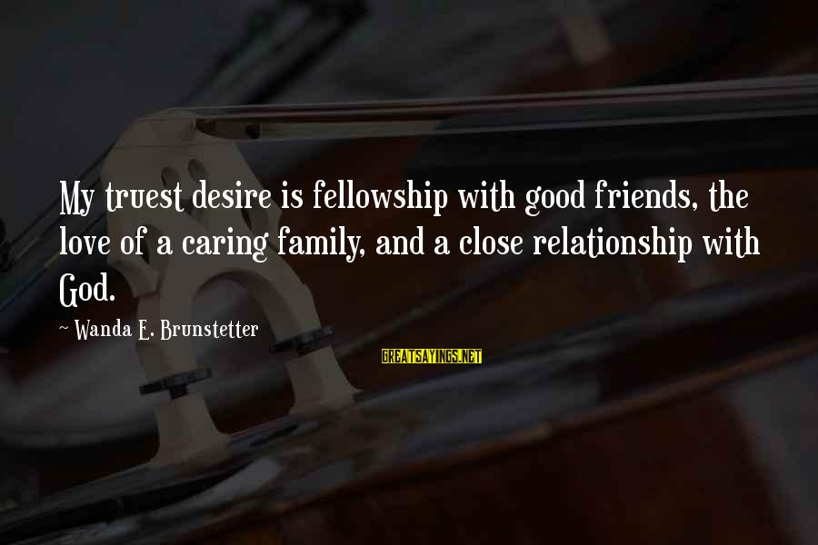 Love My Friends Sayings By Wanda E. Brunstetter: My truest desire is fellowship with good friends, the love of a caring family, and