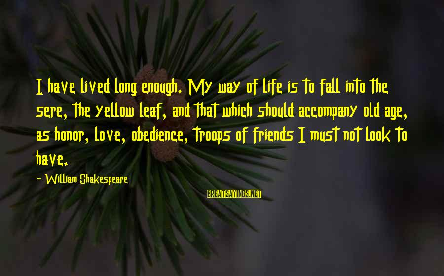 Love My Friends Sayings By William Shakespeare: I have lived long enough. My way of life is to fall into the sere,