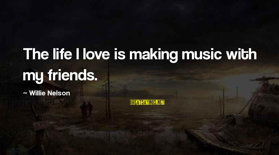 Love My Friends Sayings By Willie Nelson: The life I love is making music with my friends.