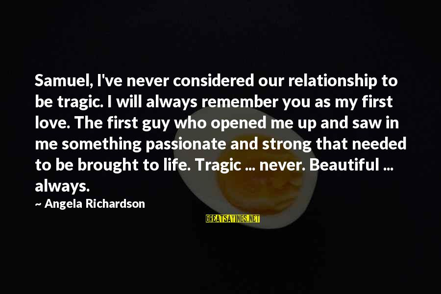 Love My Guy Sayings By Angela Richardson: Samuel, I've never considered our relationship to be tragic. I will always remember you as