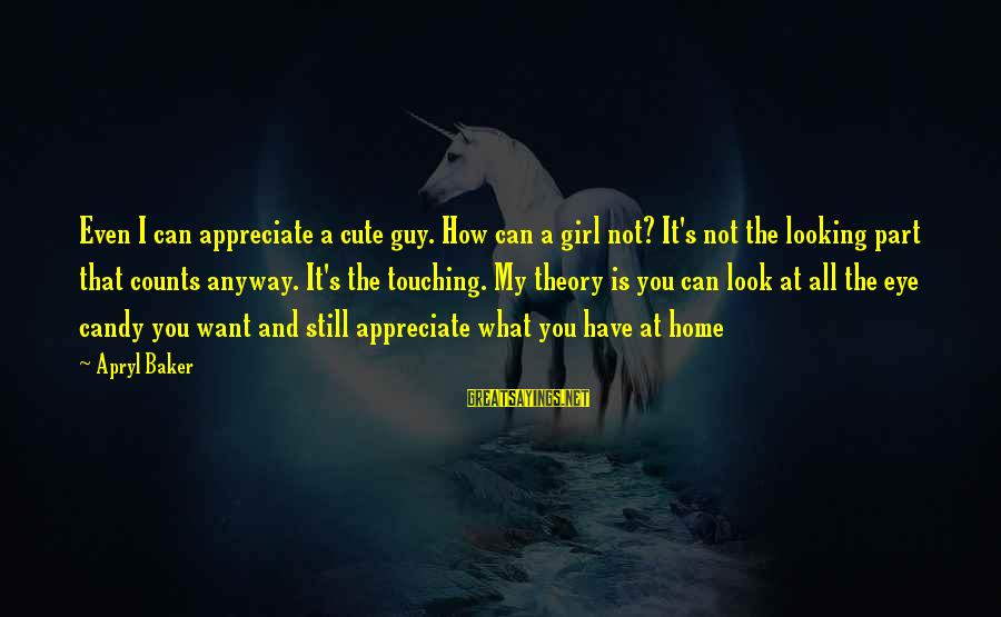 Love My Guy Sayings By Apryl Baker: Even I can appreciate a cute guy. How can a girl not? It's not the