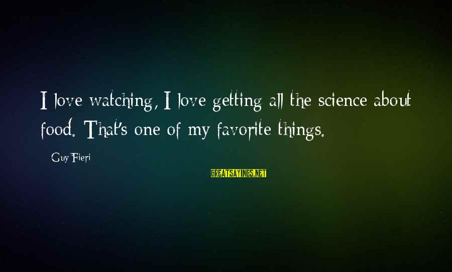 Love My Guy Sayings By Guy Fieri: I love watching, I love getting all the science about food. That's one of my